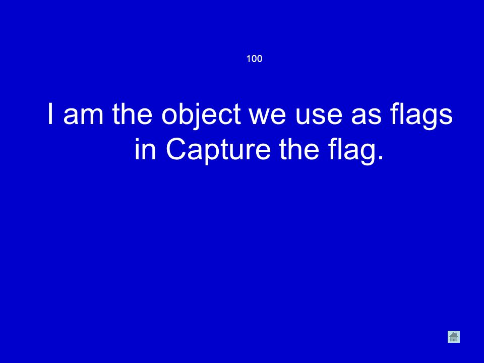 100 I am the object we use as flags in Capture the flag.