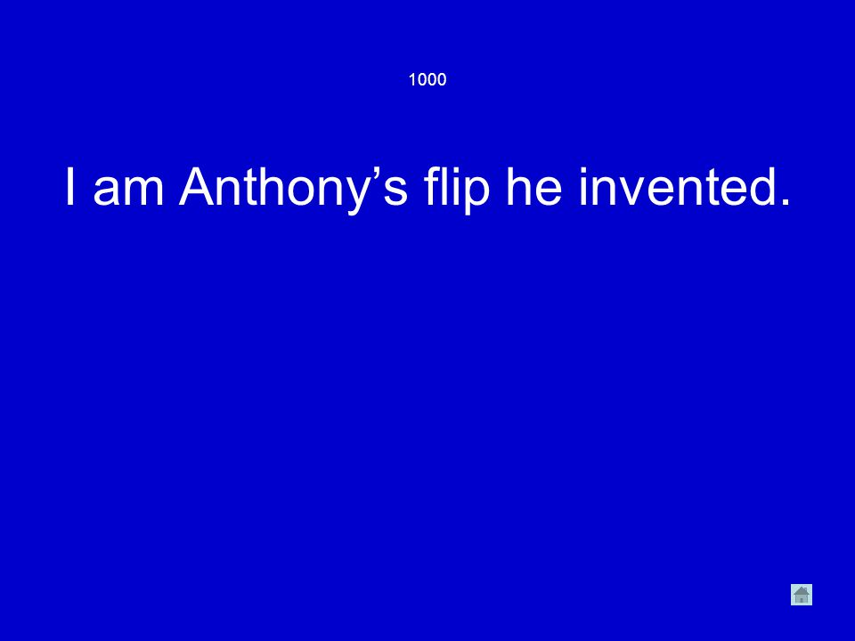 1000 I am Anthony's flip he invented.
