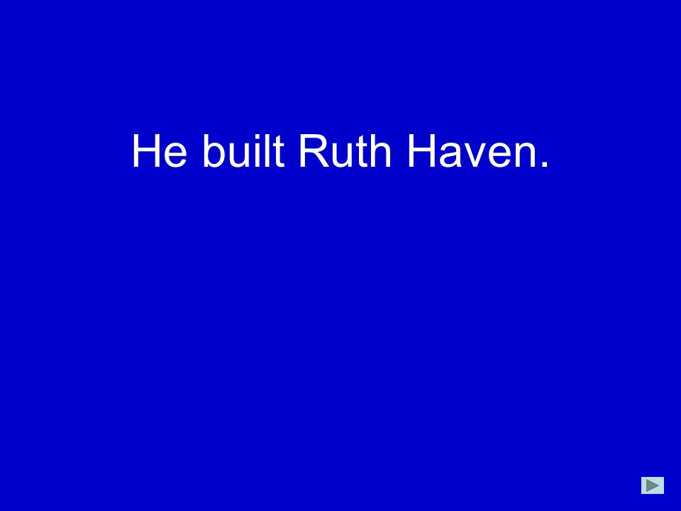 He built Ruth Haven.