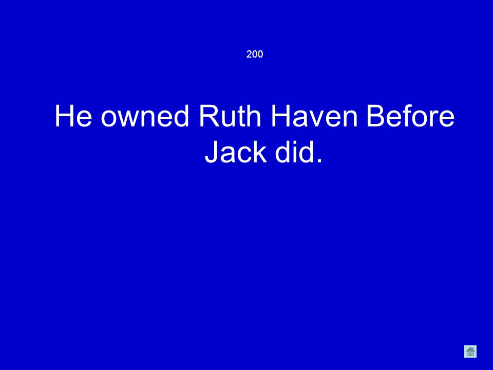 200 He owned Ruth Haven Before Jack did.