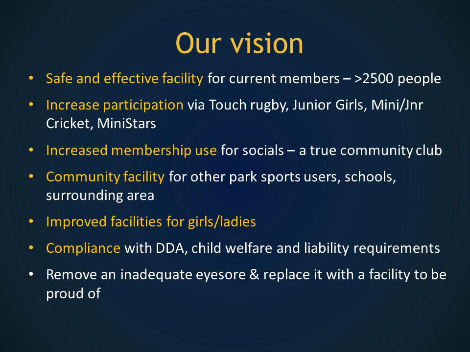 Our vision Safe and effective facility for current members – >2500 people Increase participation via Touch rugby, Junior Girls, Mini/Jnr Cricket, MiniStars Increased membership use for socials – a true community club Community facility for other park sports users, schools, surrounding area Improved facilities for girls/ladies Compliance with DDA, child welfare and liability requirements Remove an inadequate eyesore & replace it with a facility to be proud of