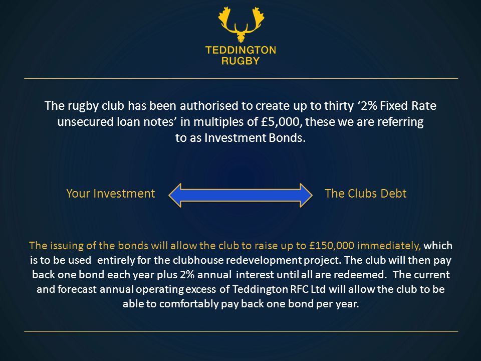 The rugby club has been authorised to create up to thirty '2% Fixed Rate unsecured loan notes' in multiples of £5,000, these we are referring to as Investment Bonds.