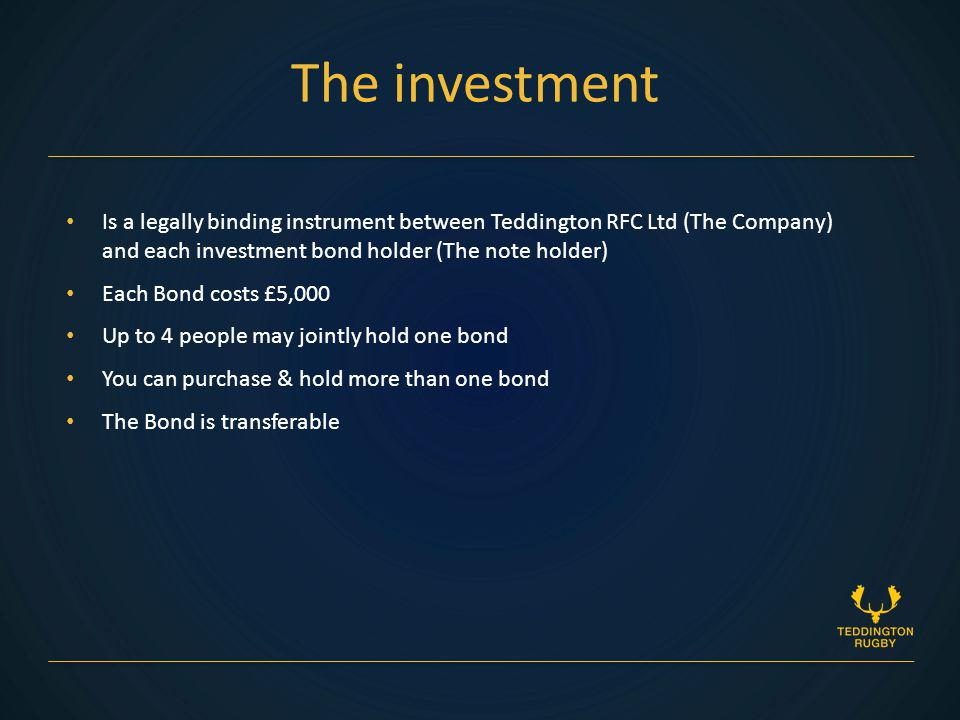 Is a legally binding instrument between Teddington RFC Ltd (The Company) and each investment bond holder (The note holder) Each Bond costs £5,000 Up to 4 people may jointly hold one bond You can purchase & hold more than one bond The Bond is transferable The investment