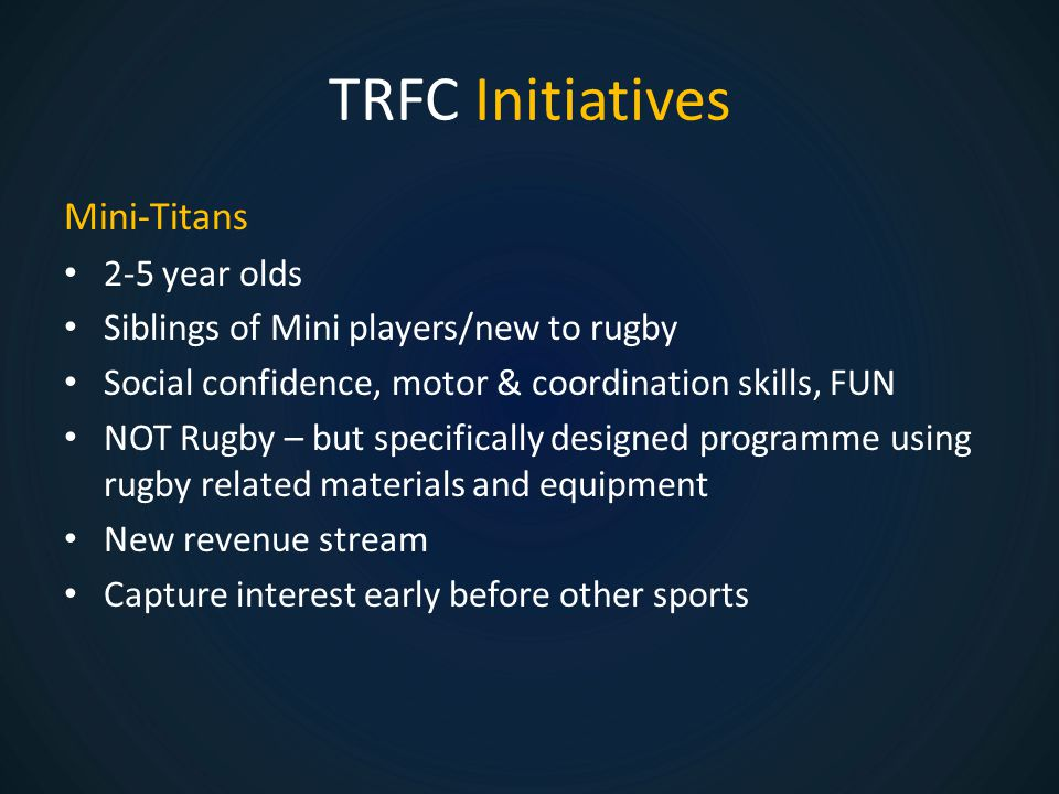 TRFC Initiatives Mini-Titans 2-5 year olds Siblings of Mini players/new to rugby Social confidence, motor & coordination skills, FUN NOT Rugby – but specifically designed programme using rugby related materials and equipment New revenue stream Capture interest early before other sports