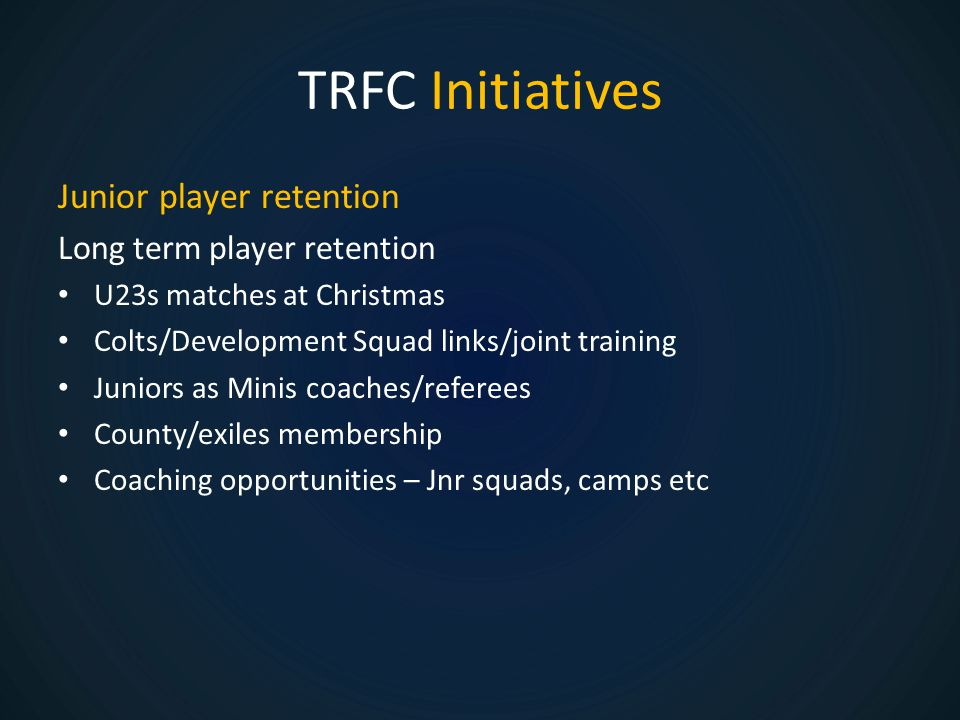 TRFC Initiatives Junior player retention Long term player retention U23s matches at Christmas Colts/Development Squad links/joint training Juniors as Minis coaches/referees County/exiles membership Coaching opportunities – Jnr squads, camps etc