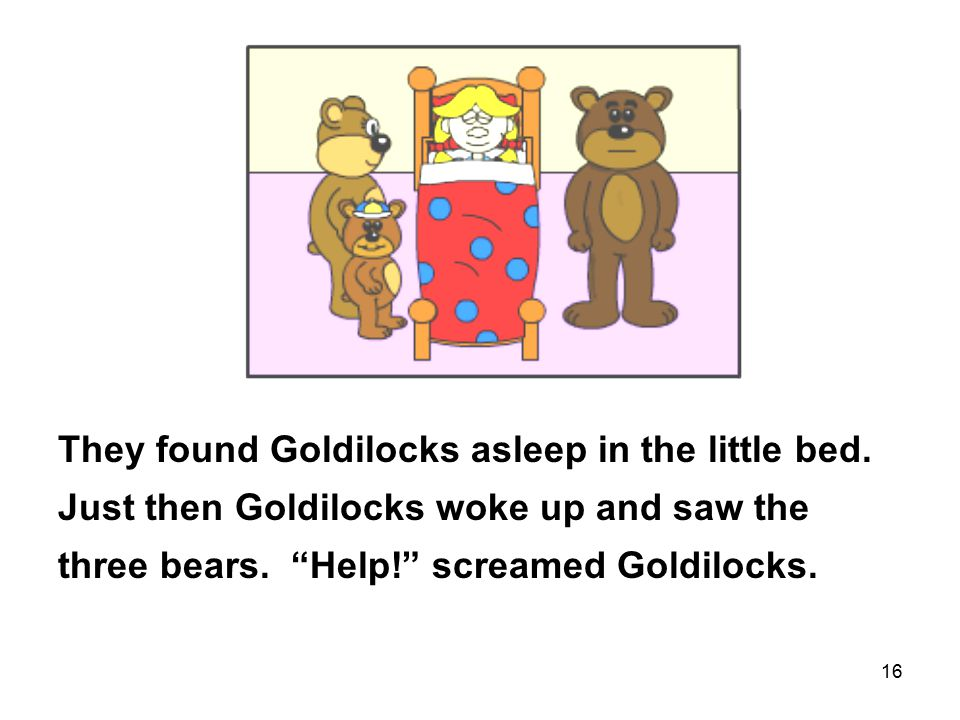 16 They found Goldilocks asleep in the little bed.