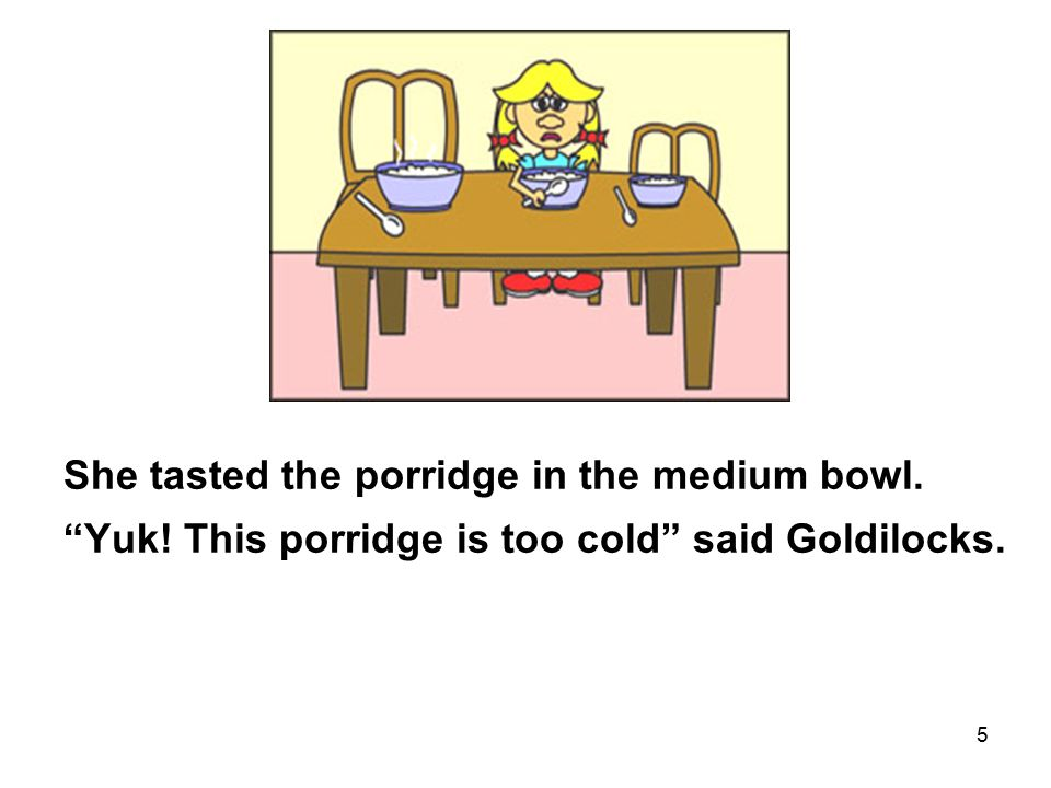5 She tasted the porridge in the medium bowl. Yuk! This porridge is too cold said Goldilocks.