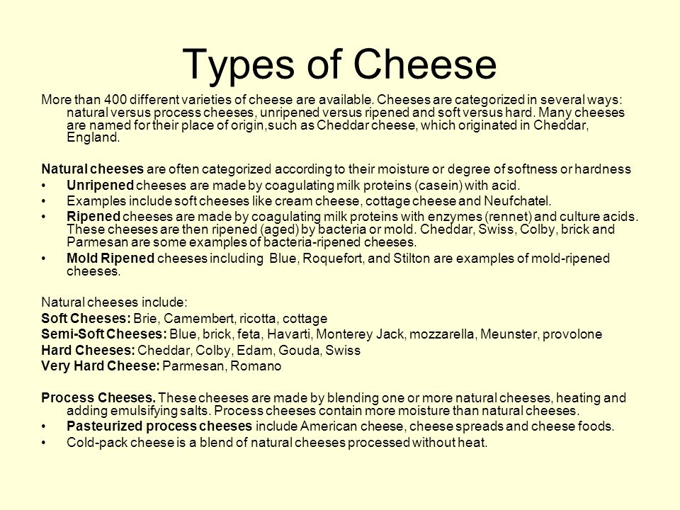 Types of Cheese More than 400 different varieties of cheese are available.