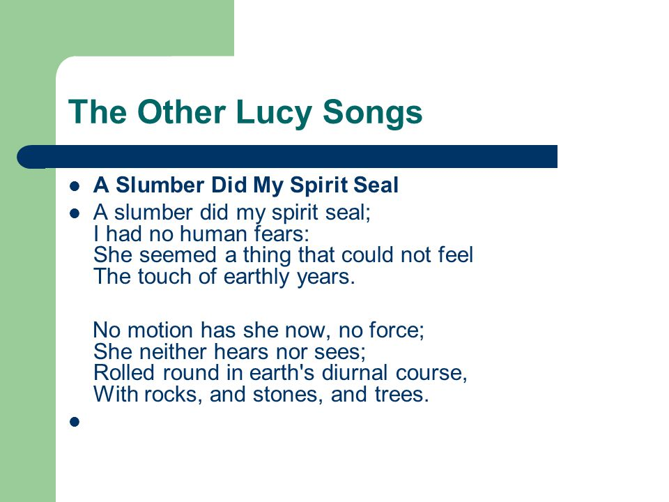 The Other Lucy Songs A Slumber Did My Spirit Seal A slumber did my spirit seal; I had no human fears: She seemed a thing that could not feel The touch of earthly years.