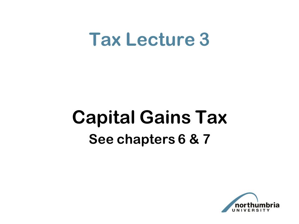 Tax Lecture 3 Capital Gains Tax See chapters 6 & 7
