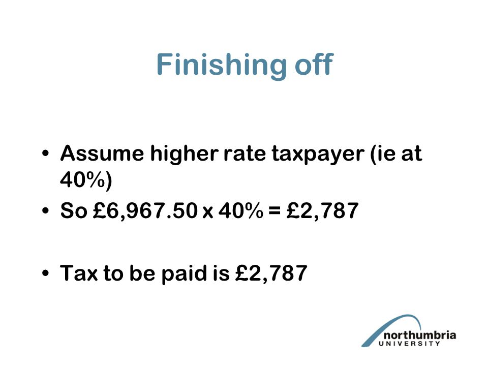 Finishing off Assume higher rate taxpayer (ie at 40%) So £6,967.50 x 40% = £2,787 Tax to be paid is £2,787