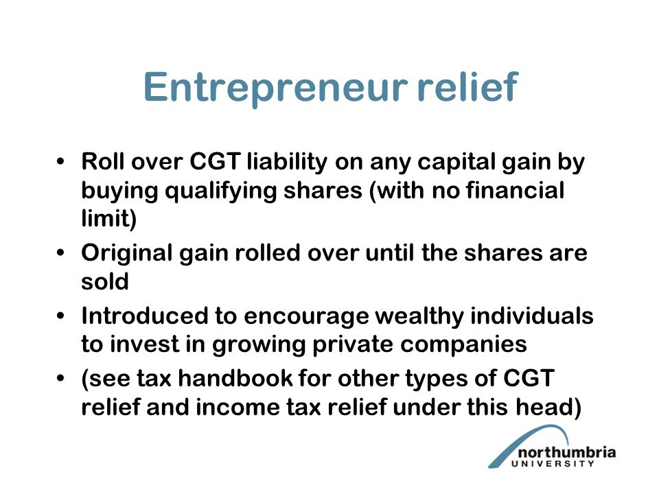 Entrepreneur relief Roll over CGT liability on any capital gain by buying qualifying shares (with no financial limit) Original gain rolled over until the shares are sold Introduced to encourage wealthy individuals to invest in growing private companies (see tax handbook for other types of CGT relief and income tax relief under this head)