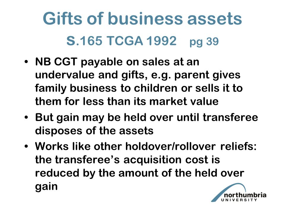 Gifts of business assets s.165 TCGA 1992 pg 39 NB CGT payable on sales at an undervalue and gifts, e.g.