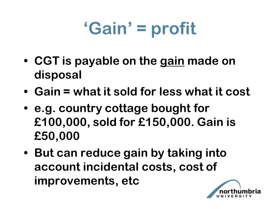 'Gain' = profit CGT is payable on the gain made on disposal Gain = what it sold for less what it cost e.g.