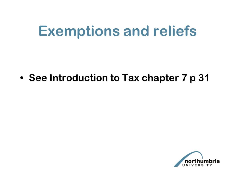 Exemptions and reliefs See Introduction to Tax chapter 7 p 31