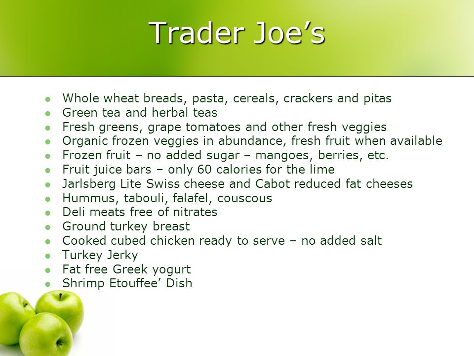Trader Joe's Whole wheat breads, pasta, cereals, crackers and pitas Green tea and herbal teas Fresh greens, grape tomatoes and other fresh veggies Organic frozen veggies in abundance, fresh fruit when available Frozen fruit – no added sugar – mangoes, berries, etc.