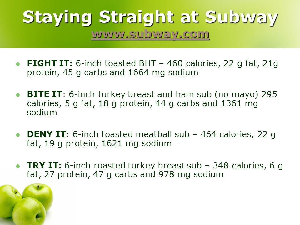 Staying Straight at Subway www.subway.com www.subway.com FIGHT IT: 6-inch toasted BHT – 460 calories, 22 g fat, 21g protein, 45 g carbs and 1664 mg sodium BITE IT: 6-inch turkey breast and ham sub (no mayo) 295 calories, 5 g fat, 18 g protein, 44 g carbs and 1361 mg sodium DENY IT: 6-inch toasted meatball sub – 464 calories, 22 g fat, 19 g protein, 1621 mg sodium TRY IT: 6-inch roasted turkey breast sub – 348 calories, 6 g fat, 27 protein, 47 g carbs and 978 mg sodium
