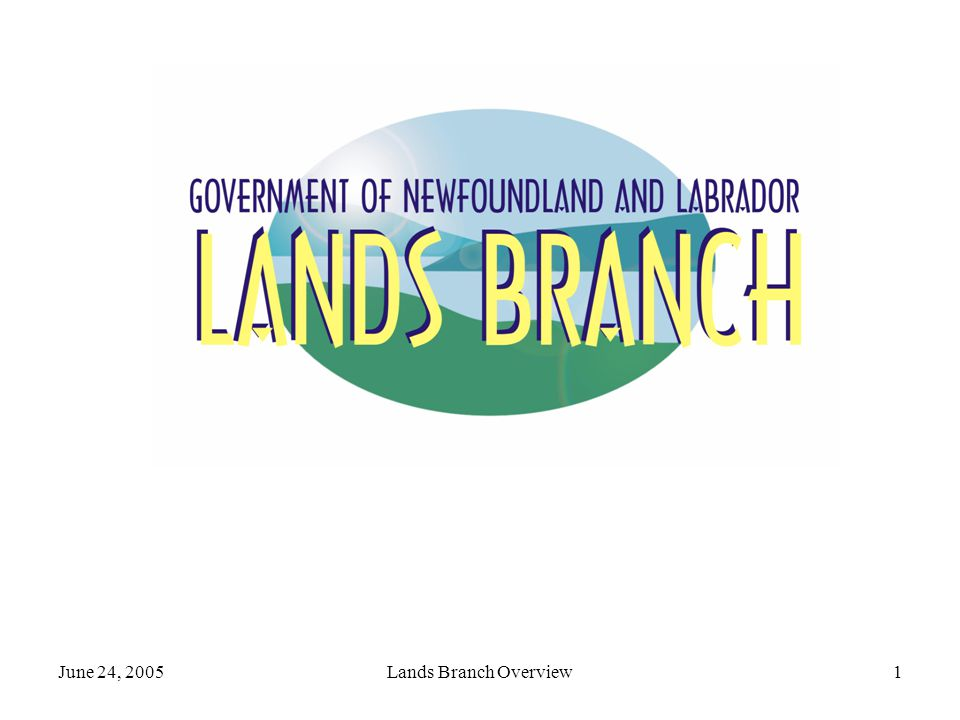 June 24, 2005Lands Branch Overview12 Geographical Names Administers the NL Geographical Names Board Legislative authority to name places & features.