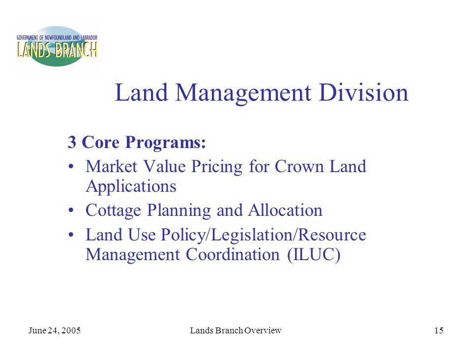 June 24, 2005Lands Branch Overview15 Land Management Division 3 Core Programs: Market Value Pricing for Crown Land Applications Cottage Planning and A