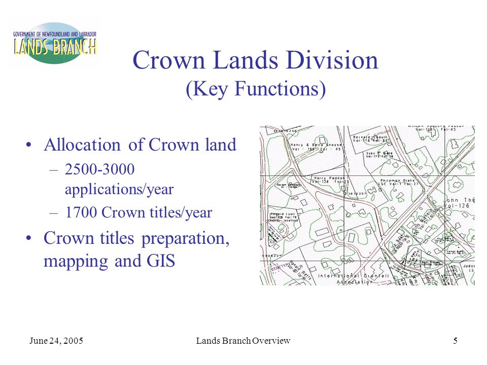 June 24, 2005Lands Branch Overview6 Crown Lands Division (Key Functions) Registration of Crown titles and records >70,000 titles administered Defending Crown's interest in Crown land