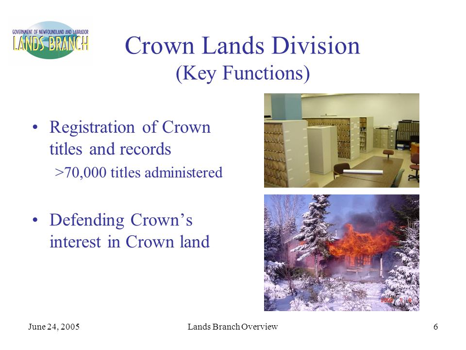 June 24, 2005Lands Branch Overview6 Crown Lands Division (Key Functions) Registration of Crown titles and records >70,000 titles administered Defendin