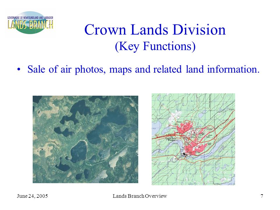 June 24, 2005Lands Branch Overview7 Crown Lands Division (Key Functions) Sale of air photos, maps and related land information.