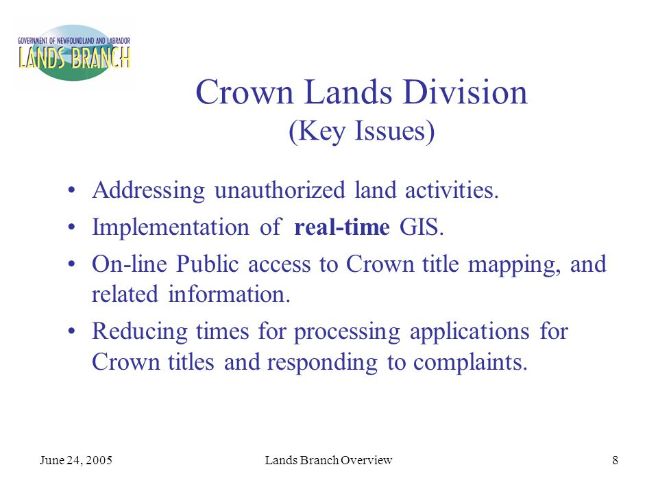 June 24, 2005Lands Branch Overview8 Crown Lands Division (Key Issues) Addressing unauthorized land activities. Implementation of real-time GIS. On-lin