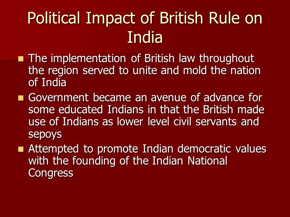 Political Impact of British Rule on India The implementation of British law throughout the region served to unite and mold the nation of India The imp
