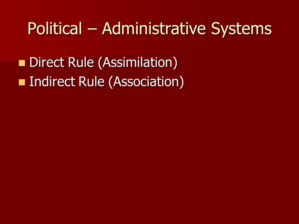 Political – Administrative Systems Direct Rule (Assimilation) Direct Rule (Assimilation) Indirect Rule (Association) Indirect Rule (Association)