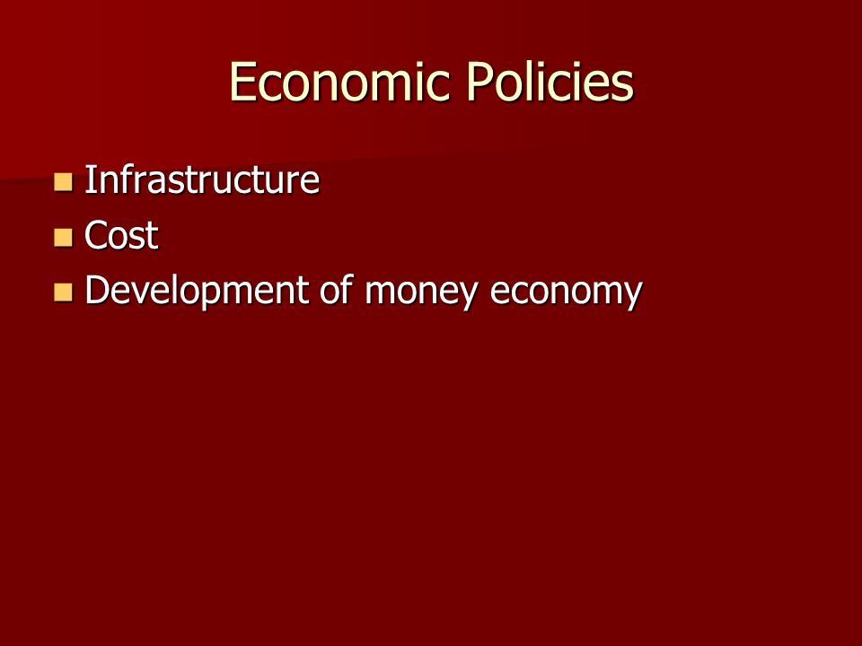 Economic Policies Infrastructure Infrastructure Cost Cost Development of money economy Development of money economy