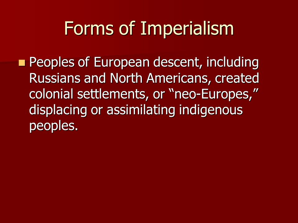 "Forms of Imperialism Peoples of European descent, including Russians and North Americans, created colonial settlements, or ""neo-Europes,"" displacing o"