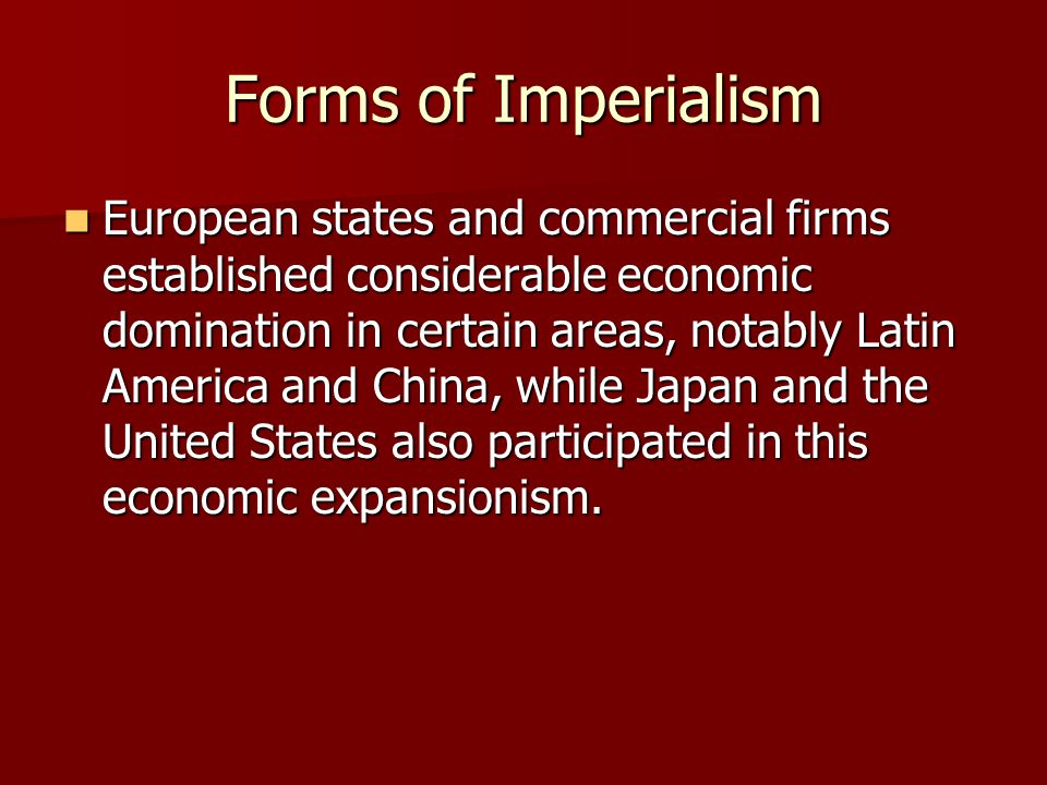 Forms of Imperialism European states and commercial firms established considerable economic domination in certain areas, notably Latin America and Chi