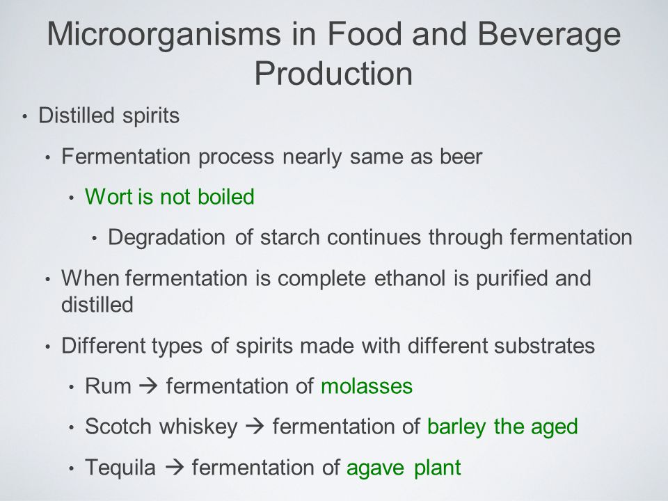 Distilled spirits Fermentation process nearly same as beer Wort is not boiled Degradation of starch continues through fermentation When fermentation i