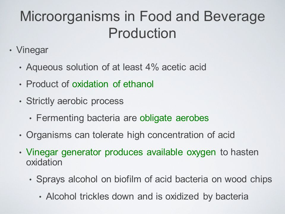 Vinegar Aqueous solution of at least 4% acetic acid Product of oxidation of ethanol Strictly aerobic process Fermenting bacteria are obligate aerobes