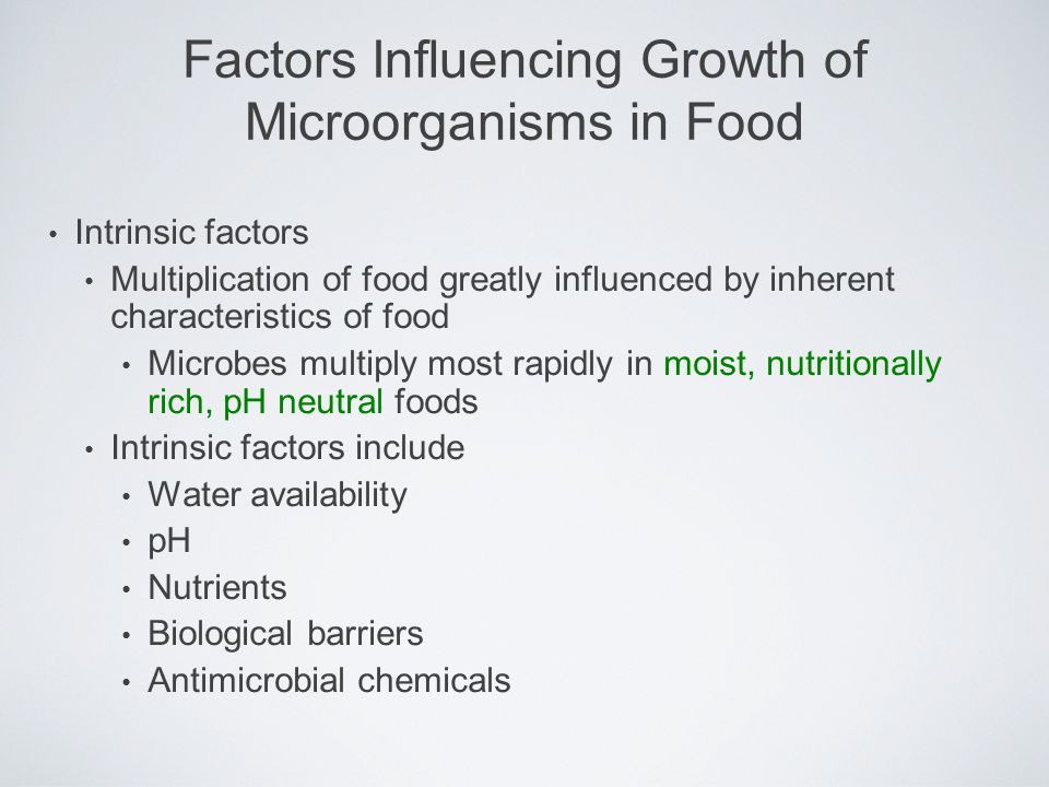 Intrinsic factors Multiplication of food greatly influenced by inherent characteristics of food Microbes multiply most rapidly in moist, nutritionally