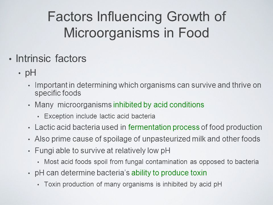 Intrinsic factors pH Important in determining which organisms can survive and thrive on specific foods Many microorganisms inhibited by acid condition