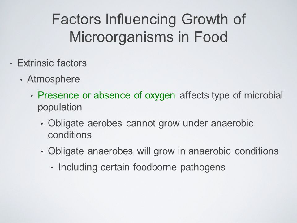 Extrinsic factors Atmosphere Presence or absence of oxygen affects type of microbial population Obligate aerobes cannot grow under anaerobic condition