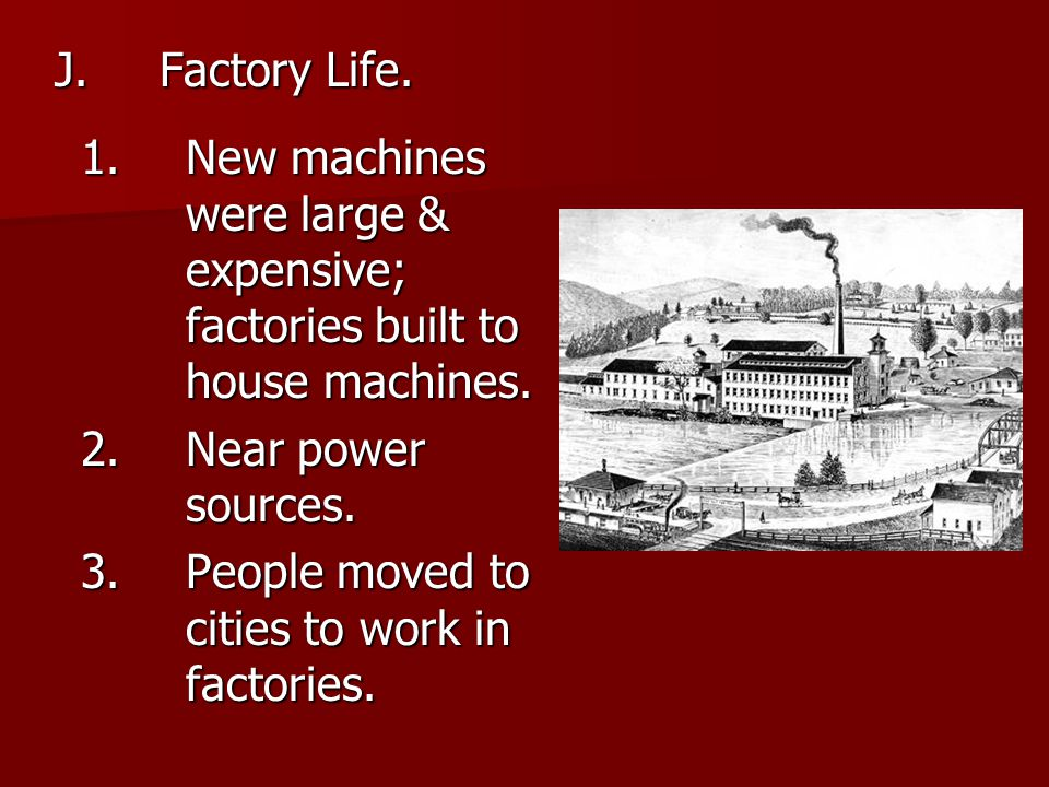 J.Factory Life. 1.New machines were large & expensive; factories built to house machines. 2.Near power sources. 3.People moved to cities to work in fa