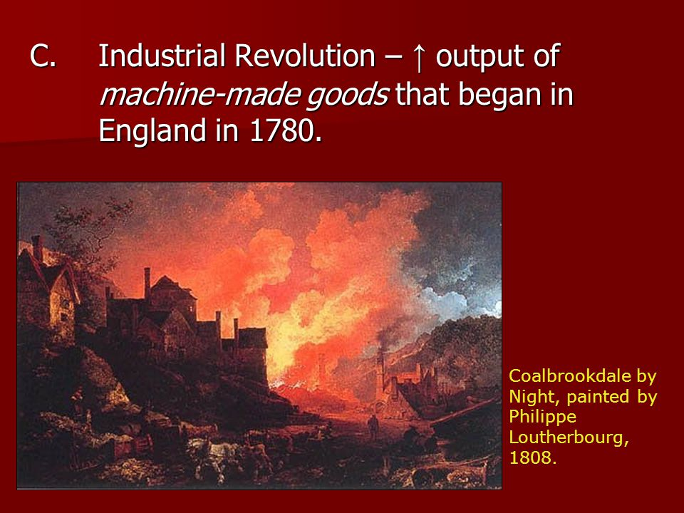 C.Industrial Revolution – ↑ output of machine-made goods that began in England in 1780.