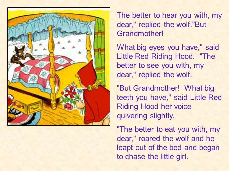 The better to hear you with, my dear, replied the wolf. But Grandmother.