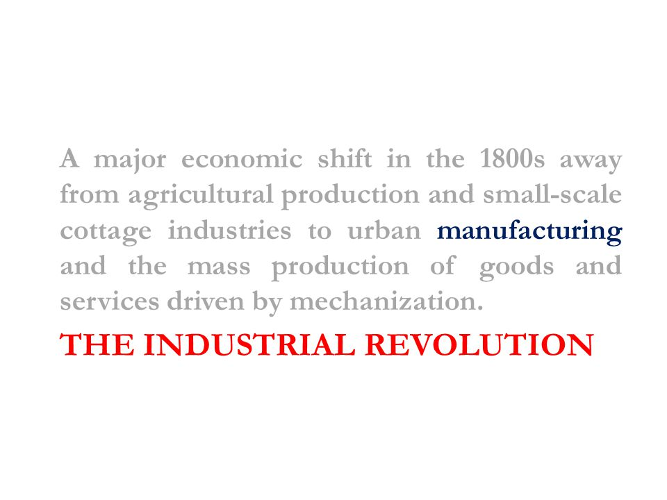 THE INDUSTRIAL REVOLUTION A major economic shift in the 1800s away from agricultural production and small-scale cottage industries to urban manufacturing and the mass production of goods and services driven by mechanization.