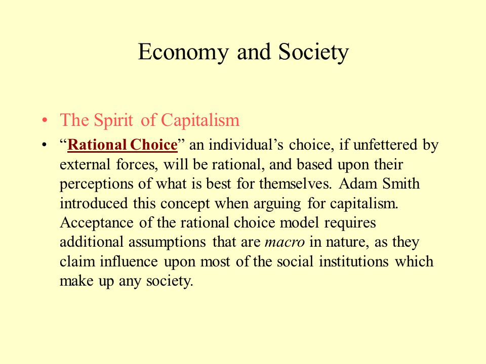 "Economy and Society The Spirit of Capitalism ""Rational Choice"" an individual's choice, if unfettered by external forces, will be rational, and based u"