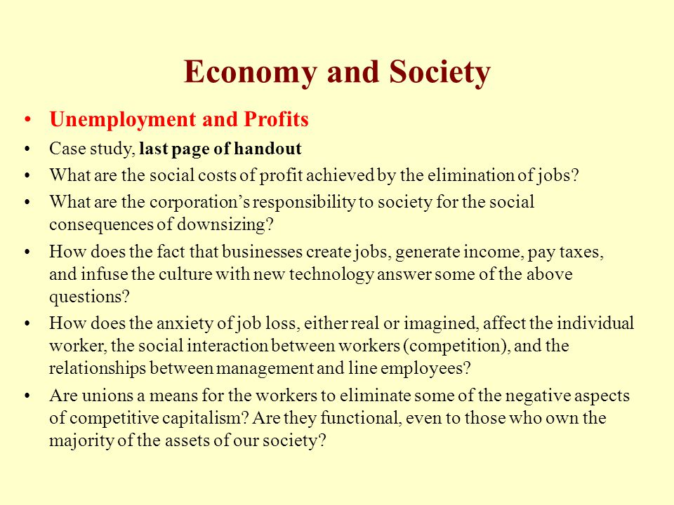 Economy and Society Unemployment and Profits Case study, last page of handout What are the social costs of profit achieved by the elimination of jobs?