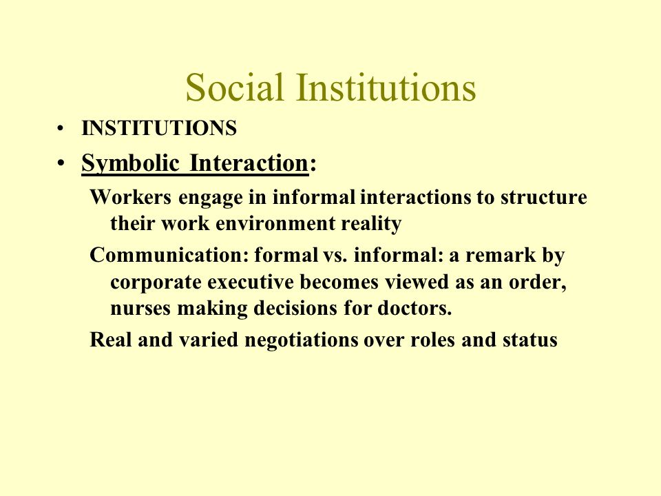 Social Institutions INSTITUTIONS Symbolic Interaction: Workers engage in informal interactions to structure their work environment reality Communicati