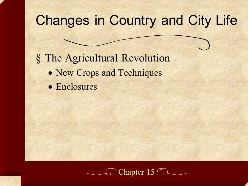 Chapter 15 §The Agricultural Revolution  New Crops and Techniques  Enclosures Changes in Country and City Life