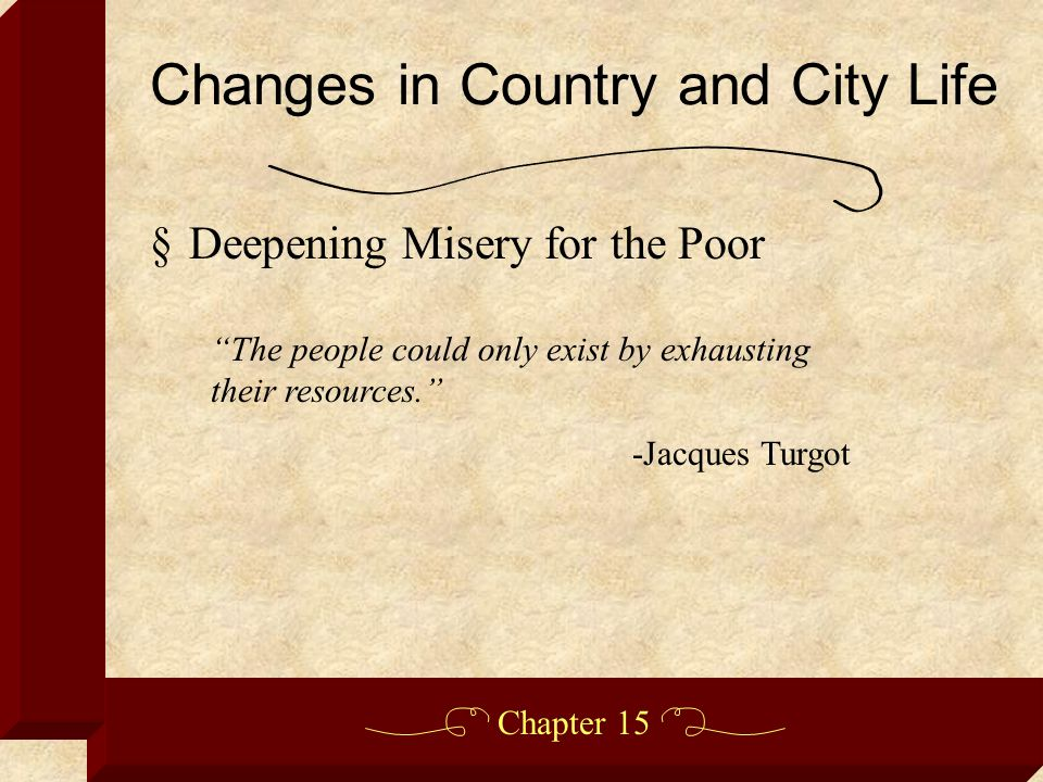 Chapter 15 §Deepening Misery for the Poor Changes in Country and City Life The people could only exist by exhausting their resources. -Jacques Turgot