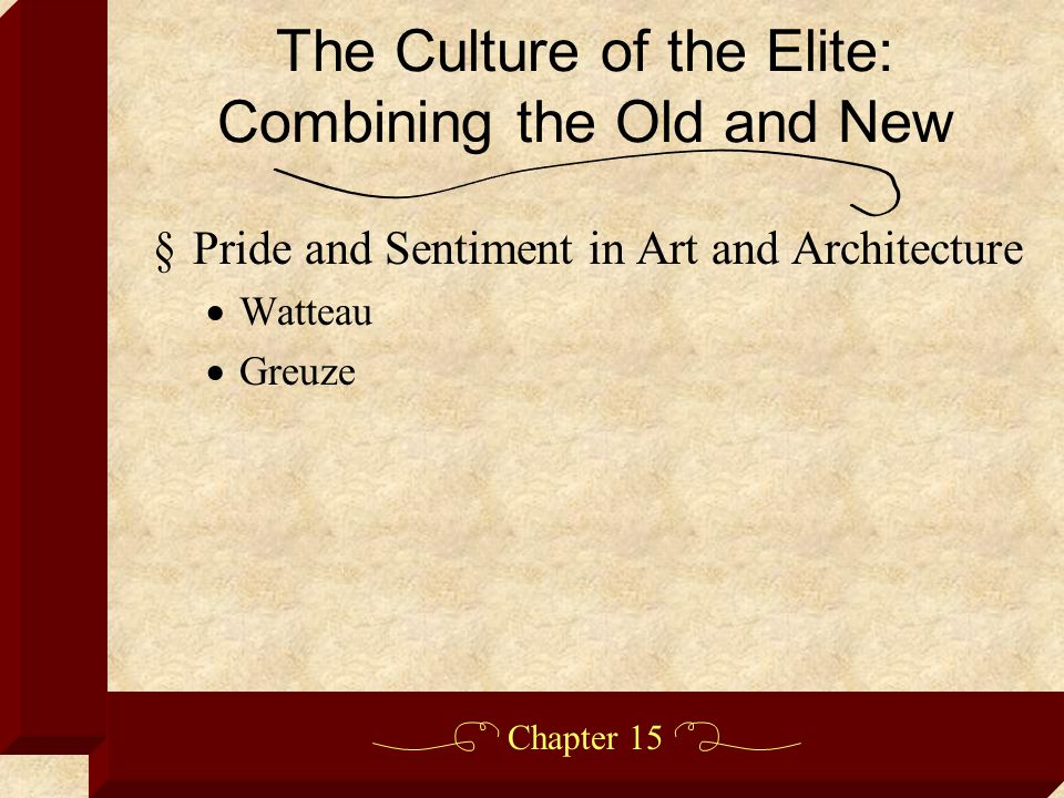 Chapter 15 §Pride and Sentiment in Art and Architecture  Watteau  Greuze The Culture of the Elite: Combining the Old and New