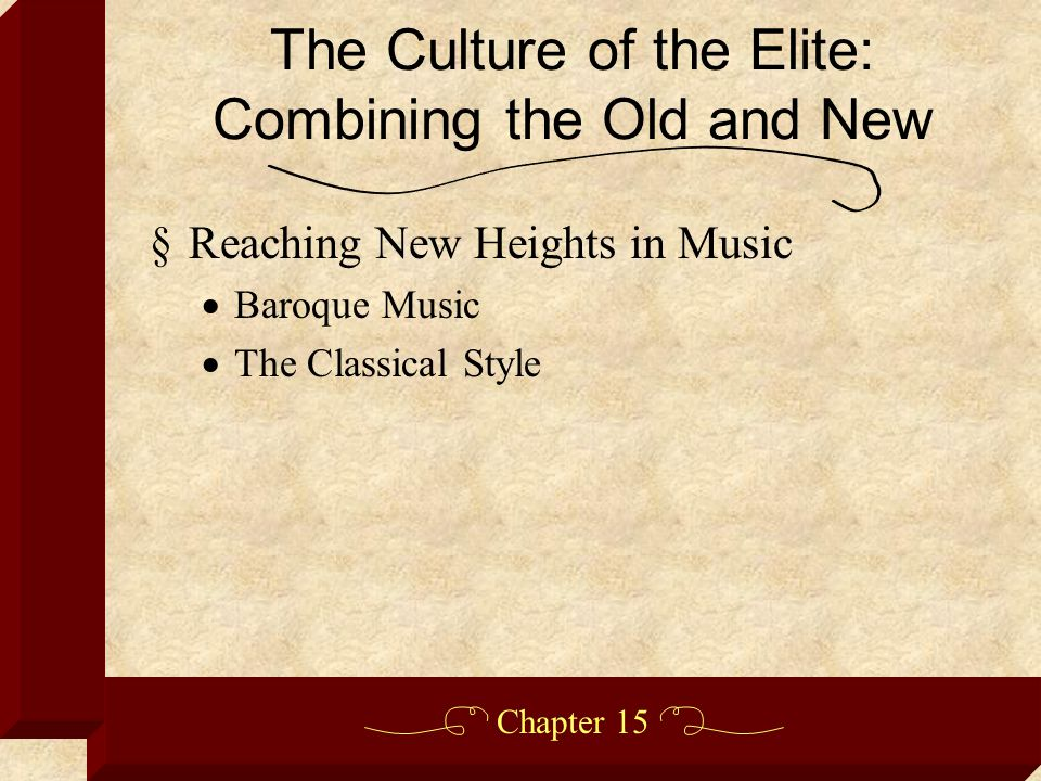 Chapter 15 §Reaching New Heights in Music  Baroque Music  The Classical Style The Culture of the Elite: Combining the Old and New