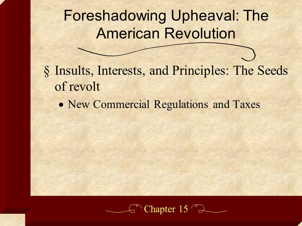 Chapter 15 §Insults, Interests, and Principles: The Seeds of revolt  New Commercial Regulations and Taxes Foreshadowing Upheaval: The American Revolution