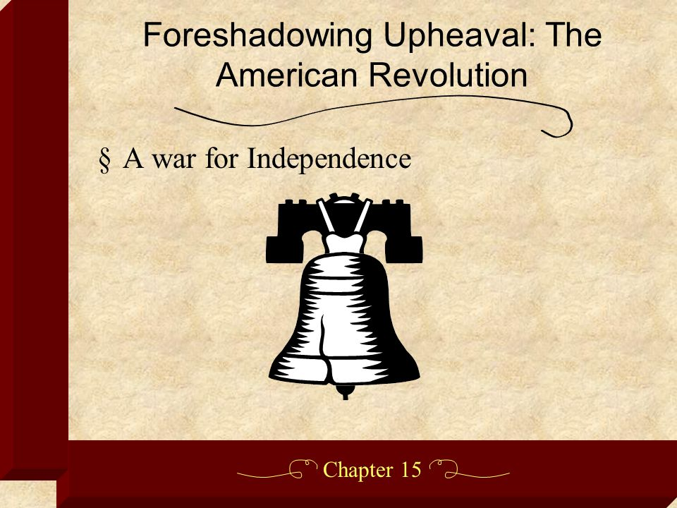 Chapter 15 §A war for Independence Foreshadowing Upheaval: The American Revolution